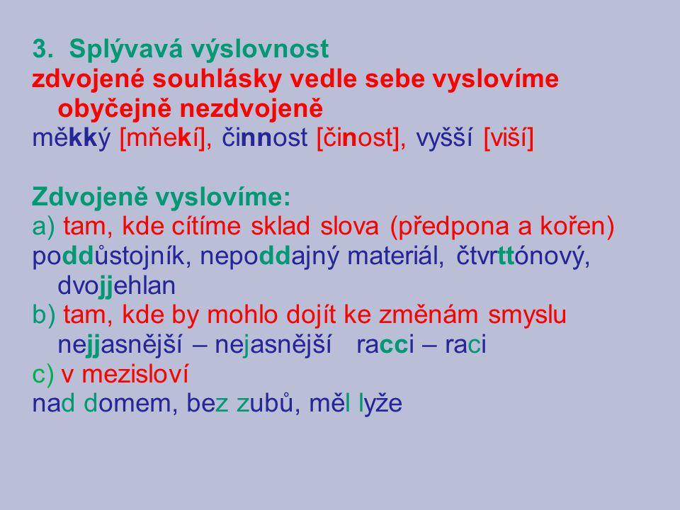 3. Splývavá výslovnost zdvojené souhlásky vedle sebe vyslovíme obyčejně nezdvojeně. měkký [mňekí], činnost [činost], vyšší [viší]